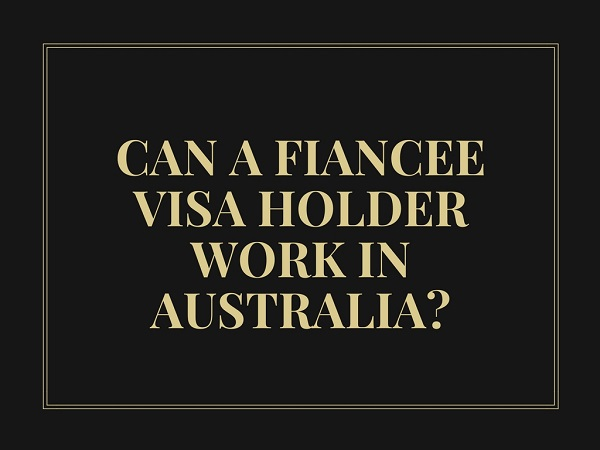 Can a fiancee visa holder work in Australia? Does a prospective marriage visa come with work rights?