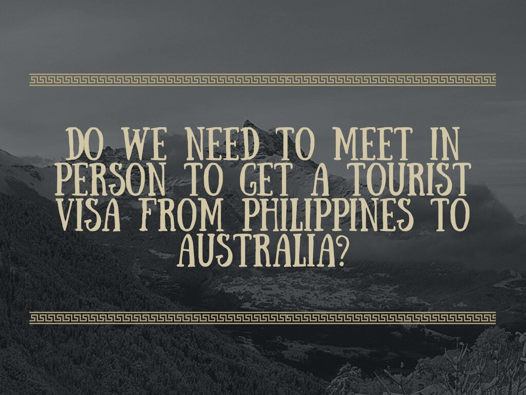 Do you need to meet in person first before you can get a tourist visa to Australia from Philippines?